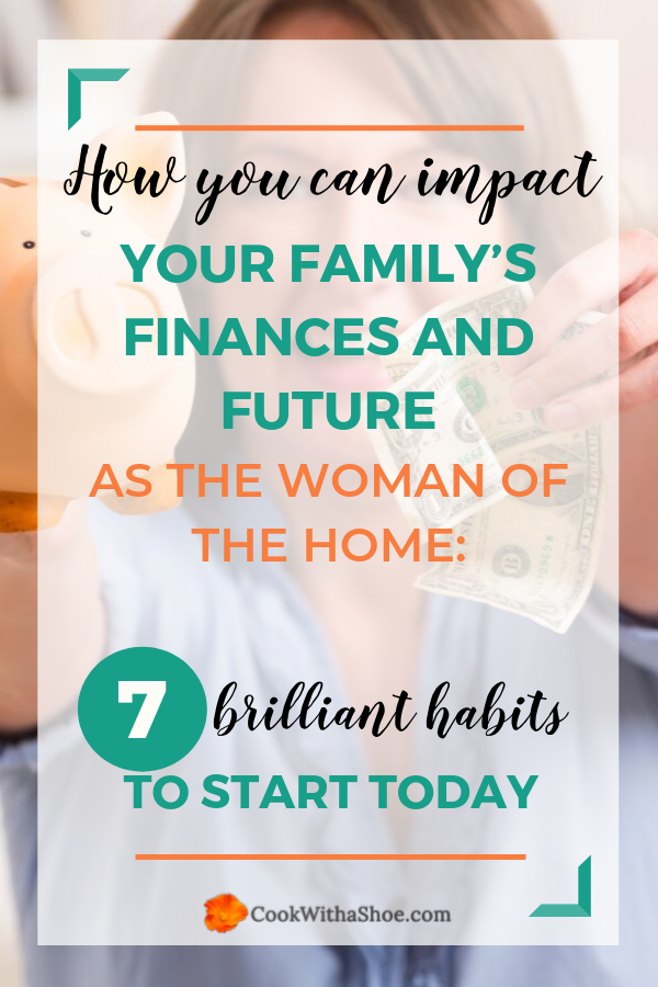 Inside: How you can impact your family's finances and future as the woman of the home. Check out these 7 brilliant and simple habits you need to start practicing today! #moneytips #women #financetips #frugal #budget #save | Cook With a Shoe